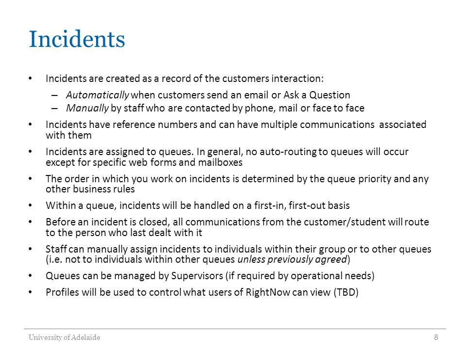 Incidents Incidents are created as a record of the customers interaction: – Automatically when customers send an email or Ask a Question – Manually by staff who are contacted by phone, mail or face to face Incidents have reference numbers and can have multiple communications associated with them Incidents are assigned to queues.