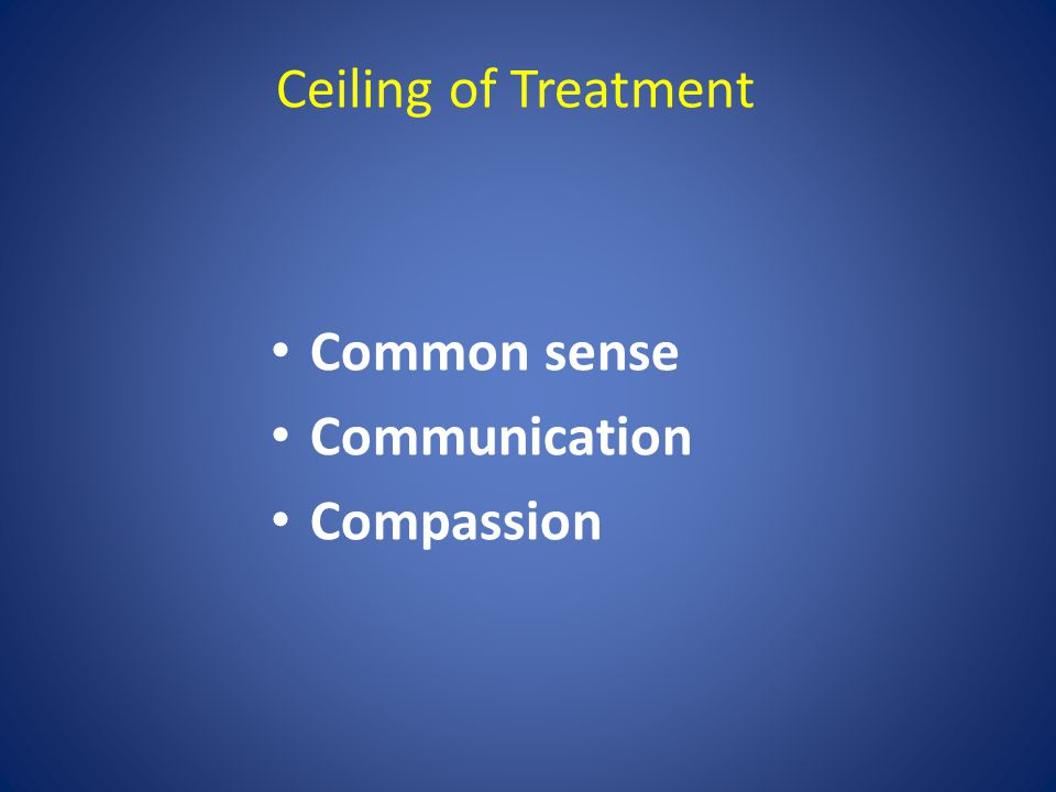 Ceiling of Treatment Common sense Communication Compassion