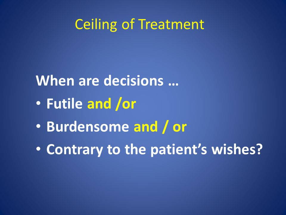 When are decisions … Futile and /or Burdensome and / or Contrary to the patient's wishes? Ceiling of Treatment