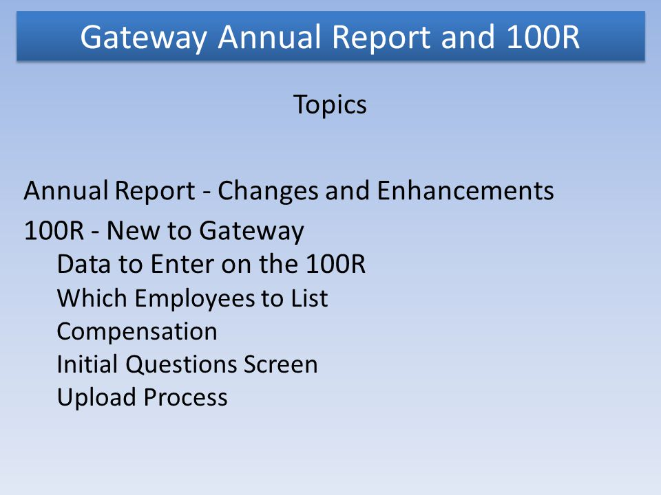 Gateway Annual Report and 100R Topics Annual Report - Changes and Enhancements 100R - New to Gateway Data to Enter on the 100R Which Employees to List Compensation Initial Questions Screen Upload Process