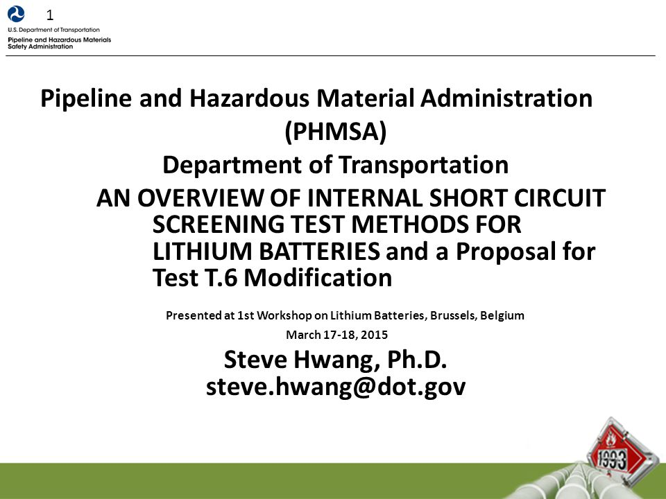 Pipeline and Hazardous Material Administration (PHMSA) Department of Transportation AN OVERVIEW OF INTERNAL SHORT CIRCUIT SCREENING TEST METHODS FOR LITHIUM BATTERIES and a Proposal for Test T.6 Modification Presented at 1st Workshop on Lithium Batteries, Brussels, Belgium March 17-18, 2015 Steve Hwang, Ph.D.