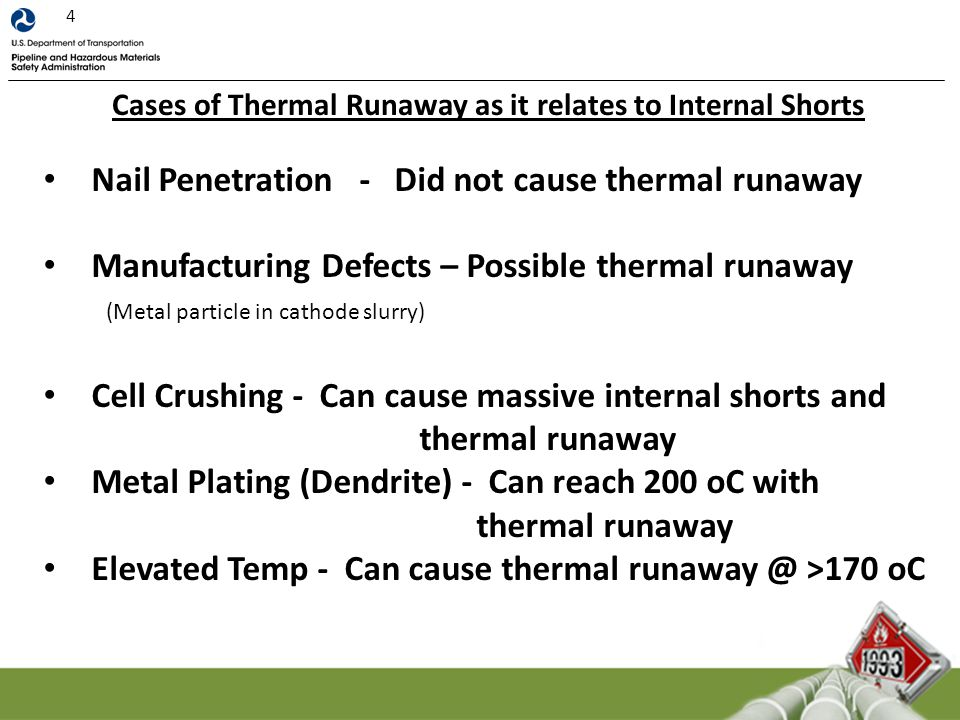 Cases of Thermal Runaway as it relates to Internal Shorts Nail Penetration - Did not cause thermal runaway Manufacturing Defects – Possible thermal runaway Cell Crushing - Can cause massive internal shorts and thermal runaway Metal Plating (Dendrite) - Can reach 200 oC with thermal runaway Elevated Temp - Can cause thermal runaway @ >170 oC (Metal particle in cathode slurry) 4