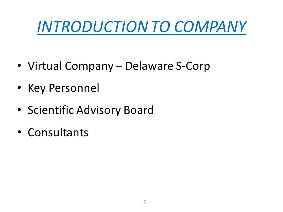 INTRODUCTION TO COMPANY Virtual Company – Delaware S-Corp Key Personnel Scientific Advisory Board Consultants 2