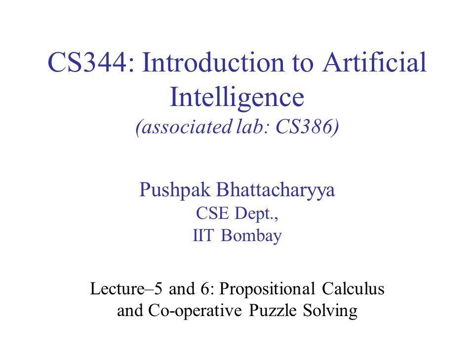 CS344: Introduction to Artificial Intelligence (associated lab: CS386) Pushpak Bhattacharyya CSE Dept., IIT Bombay Lecture–5 and 6: Propositional Calculus and Co-operative Puzzle Solving