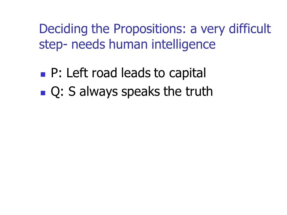 Deciding the Propositions: a very difficult step- needs human intelligence P: Left road leads to capital Q: S always speaks the truth
