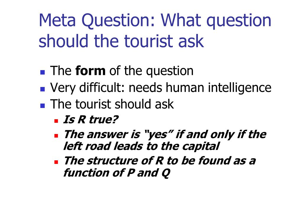 Meta Question: What question should the tourist ask The form of the question Very difficult: needs human intelligence The tourist should ask Is R true.