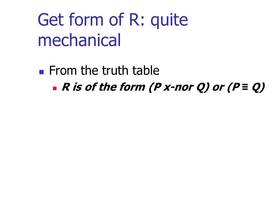 Get form of R: quite mechanical From the truth table R is of the form (P x-nor Q) or (P ≡ Q)