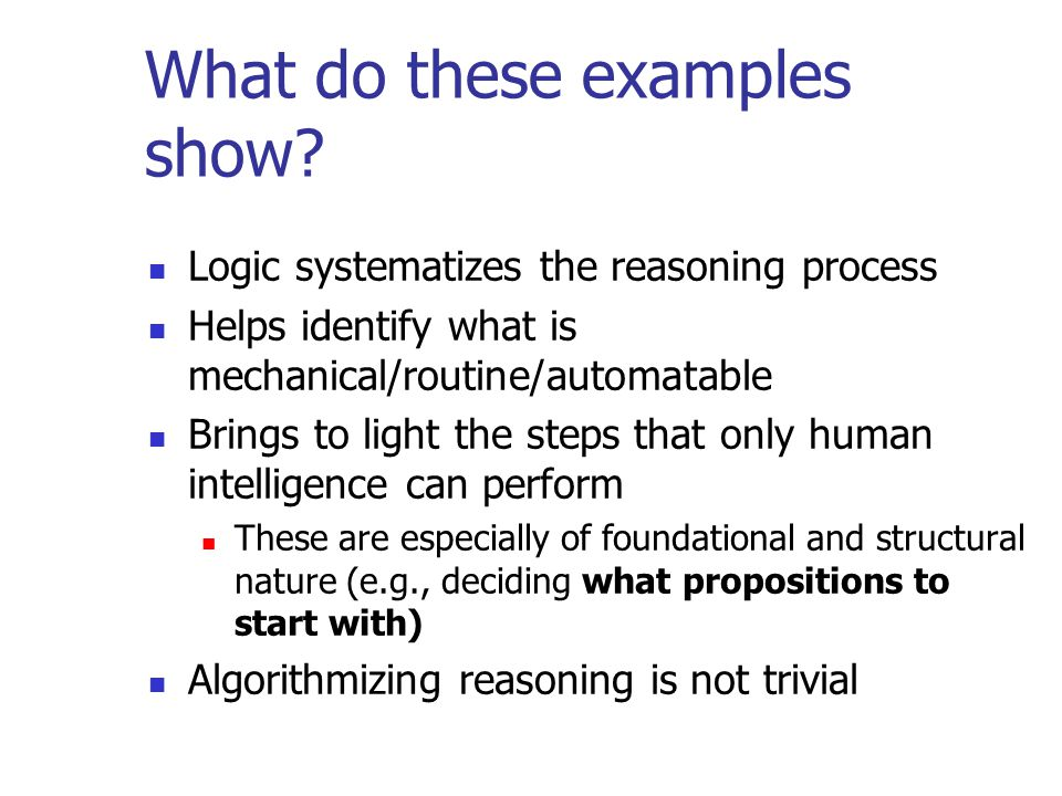 What do these examples show? Logic systematizes the reasoning process Helps identify what is mechanical/routine/automatable Brings to light the steps