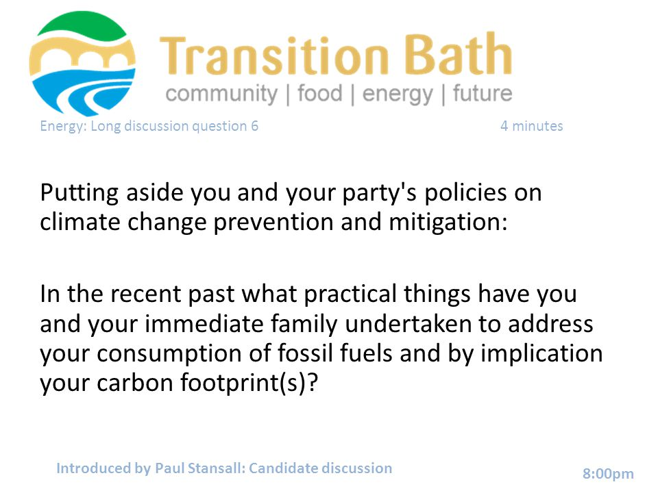Energy: Long discussion question 64 minutes Putting aside you and your party s policies on climate change prevention and mitigation: In the recent past what practical things have you and your immediate family undertaken to address your consumption of fossil fuels and by implication your carbon footprint(s).
