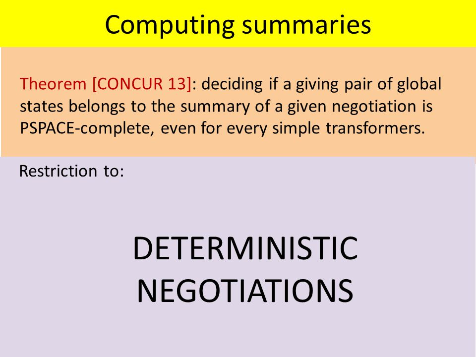 Computing summaries Theorem [CONCUR 13]: deciding if a giving pair of global states belongs to the summary of a given negotiation is PSPACE-complete, even for every simple transformers.