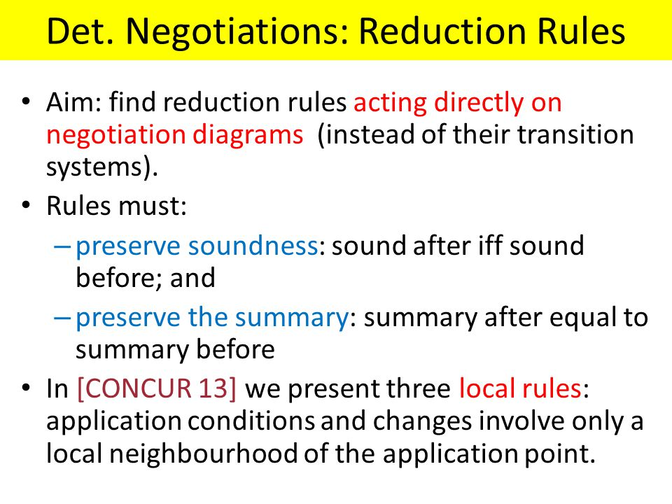 Det. Negotiations: Reduction Rules Aim: find reduction rules acting directly on negotiation diagrams (instead of their transition systems). Rules must