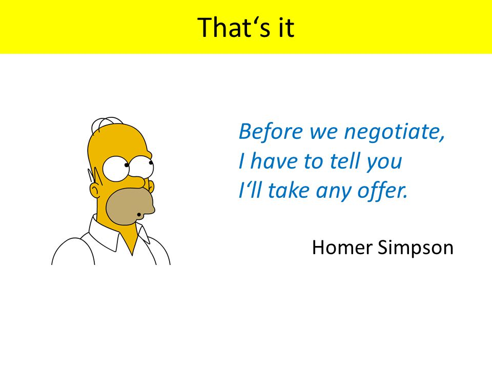 Before we negotiate, I have to tell you I'll take any offer. Homer Simpson That's it