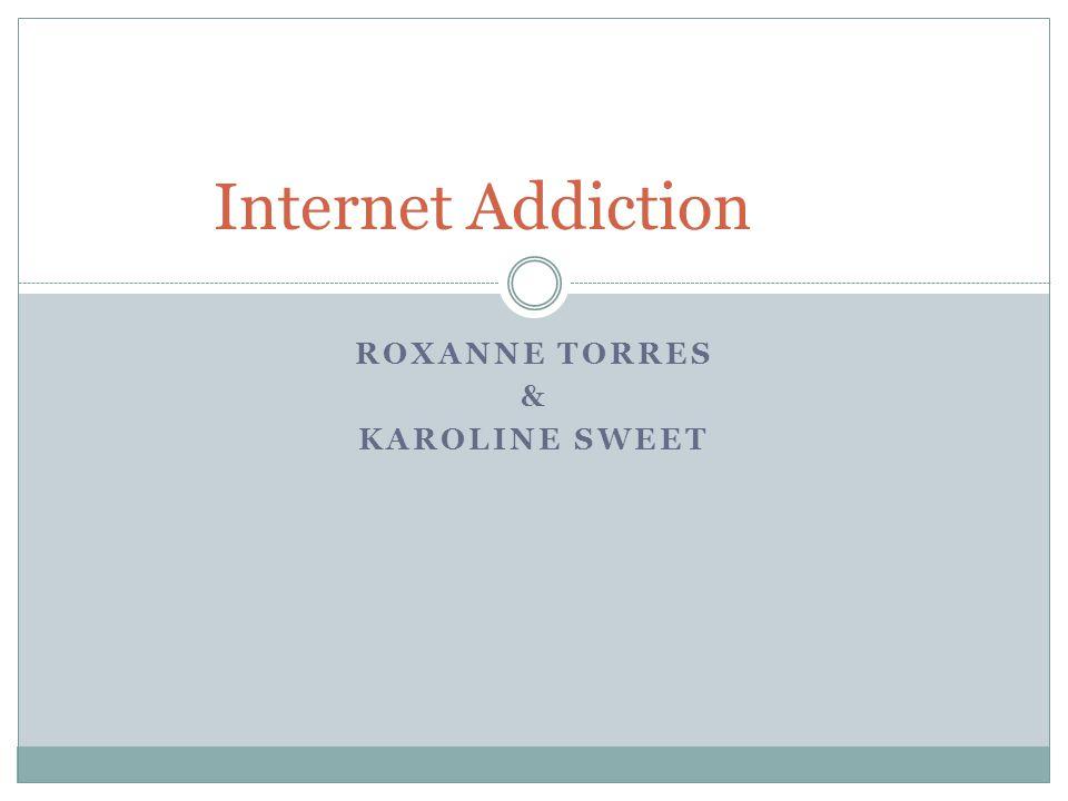 ROXANNE TORRES & KAROLINE SWEET Internet Addiction