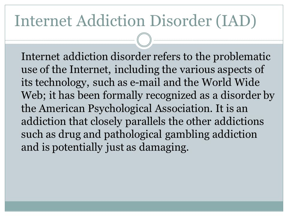 Internet Addiction Disorder (IAD) Internet addiction disorder refers to the problematic use of the Internet, including the various aspects of its tech