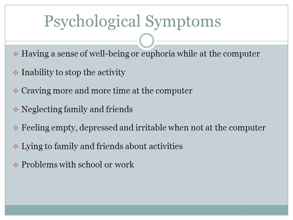 Psychological Symptoms  Having a sense of well-being or euphoria while at the computer  Inability to stop the activity  Craving more and more time at the computer  Neglecting family and friends  Feeling empty, depressed and irritable when not at the computer  Lying to family and friends about activities  Problems with school or work