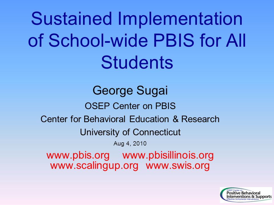 Sustained Implementation of School-wide PBIS for All Students George Sugai OSEP Center on PBIS Center for Behavioral Education & Research University of Connecticut Aug 4, 2010 www.pbis.org www.pbisillinois.org www.scalingup.org www.swis.org