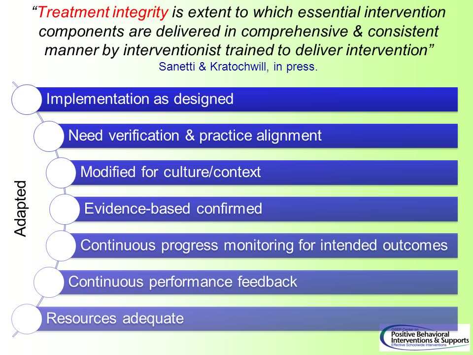 Treatment integrity is extent to which essential intervention components are delivered in comprehensive & consistent manner by interventionist trained to deliver intervention Sanetti & Kratochwill, in press.