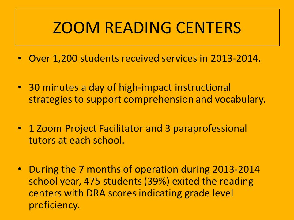 ZOOM READING CENTER DATA Developmental Reading Assessment (DRA) Using the DRA scores to determine grade level reading ability, a total of 475 students—69 first graders, 150 second graders, and 256 third graders—were exited from the Zoom Reading Centers during the 2013-2014 school year.