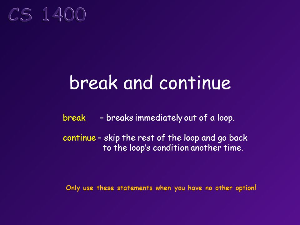 break and continue break – breaks immediately out of a loop. continue – skip the rest of the loop and go back to the loop's condition another time. On