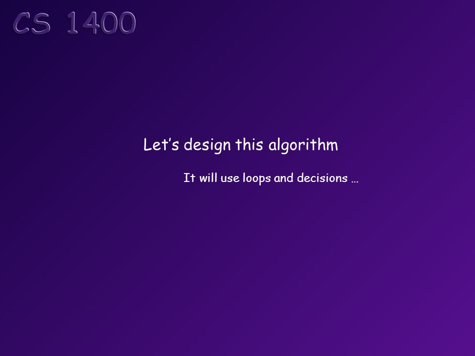 Let's design this algorithm It will use loops and decisions …