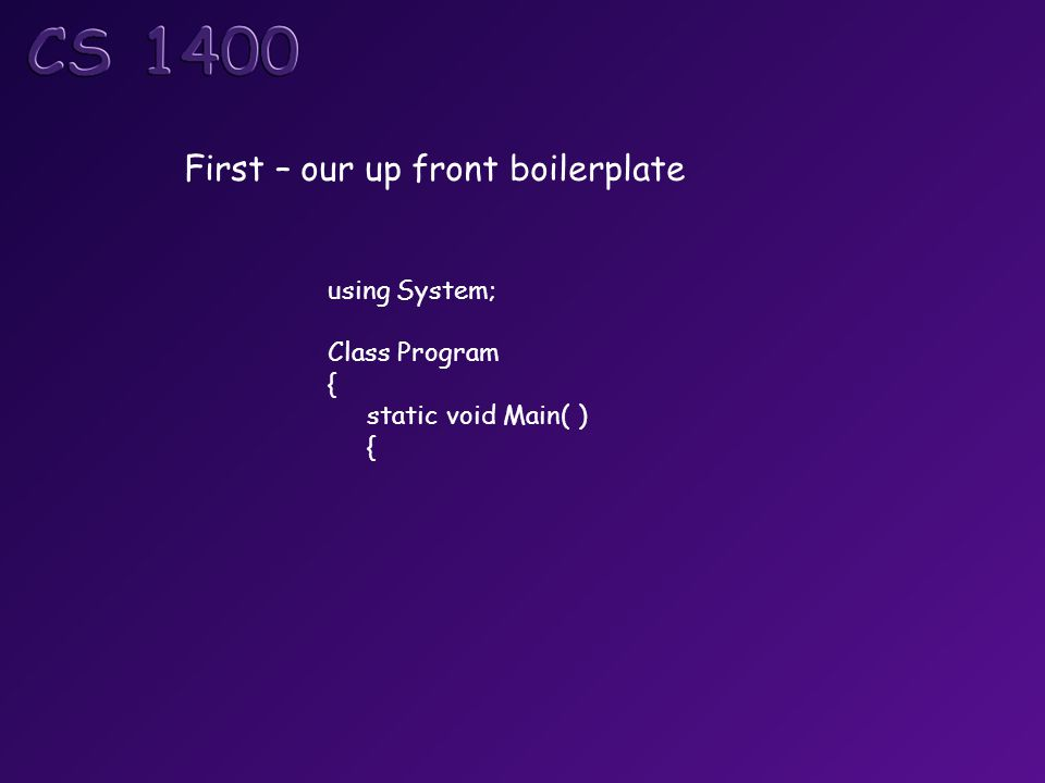 First – our up front boilerplate using System; Class Program { static void Main( ) {