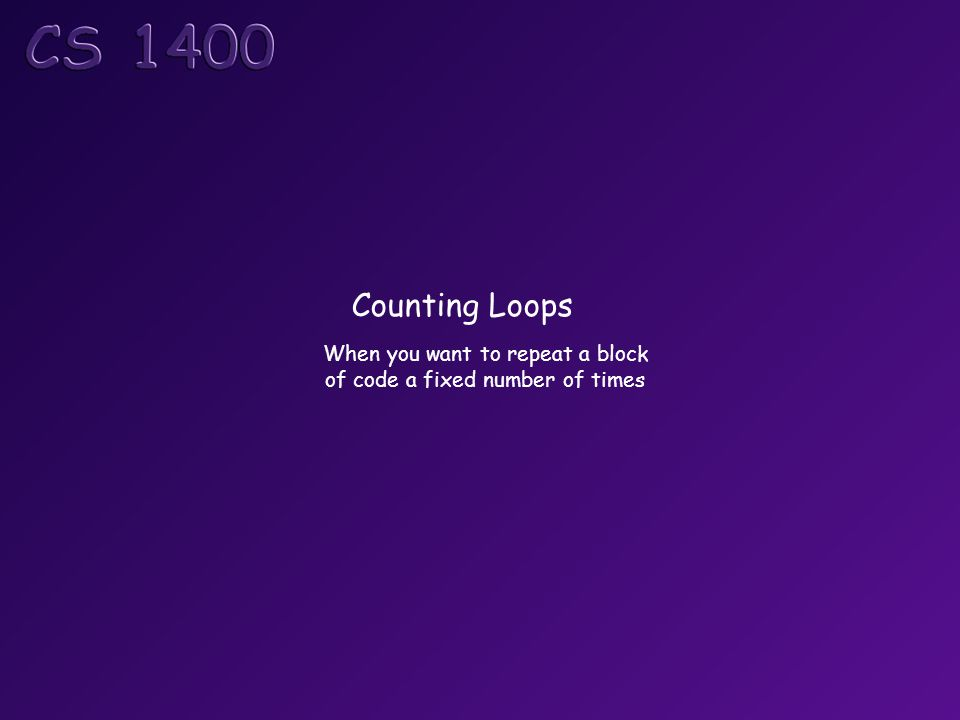 Counting Loops When you want to repeat a block of code a fixed number of times