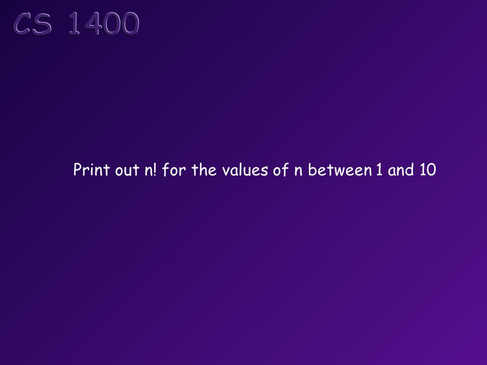 Print out n! for the values of n between 1 and 10