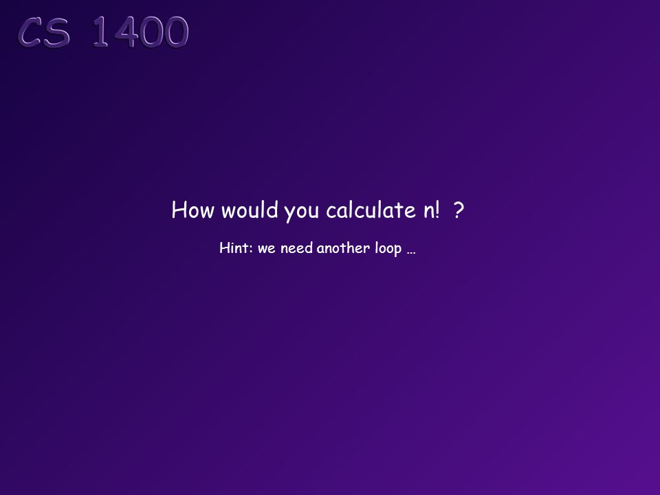 How would you calculate n! ? Hint: we need another loop …