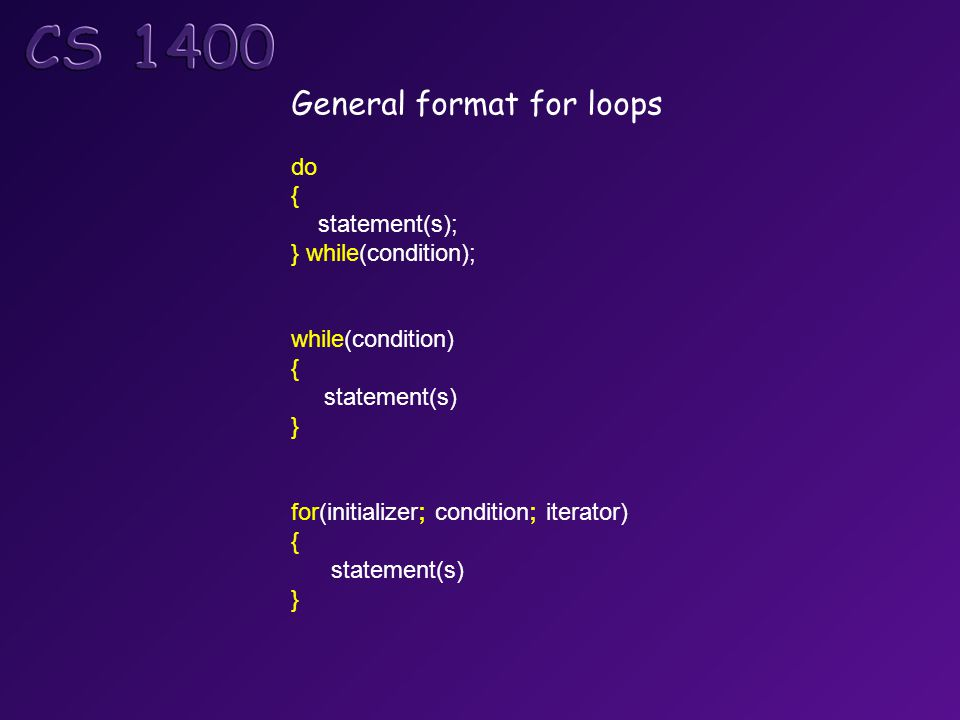 General format for loops do { statement(s); } while(condition); while(condition) { statement(s) } for(initializer; condition; iterator) { statement(s)