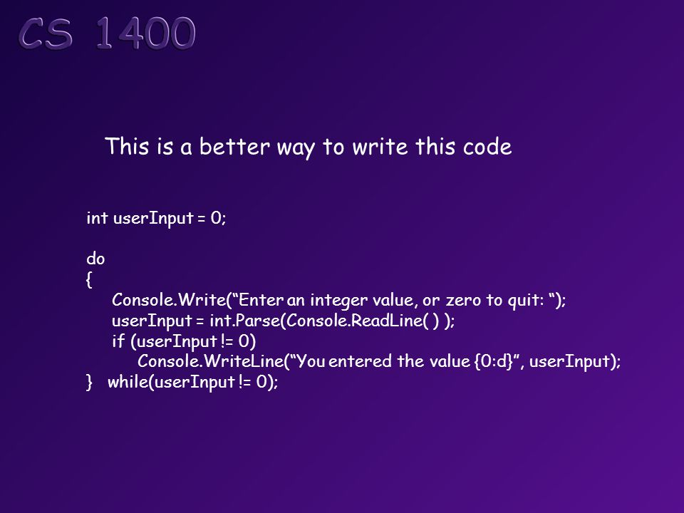 "This is a better way to write this code int userInput = 0; do { Console.Write(""Enter an integer value, or zero to quit: ""); userInput = int.Parse(Cons"