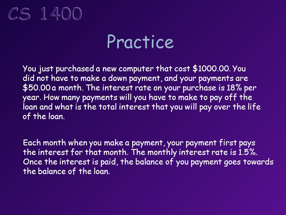 Practice You just purchased a new computer that cost $1000.00. You did not have to make a down payment, and your payments are $50.00 a month. The inte