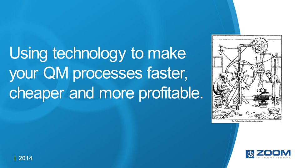 2014 Using technology to make your QM processes faster, cheaper and more profitable.