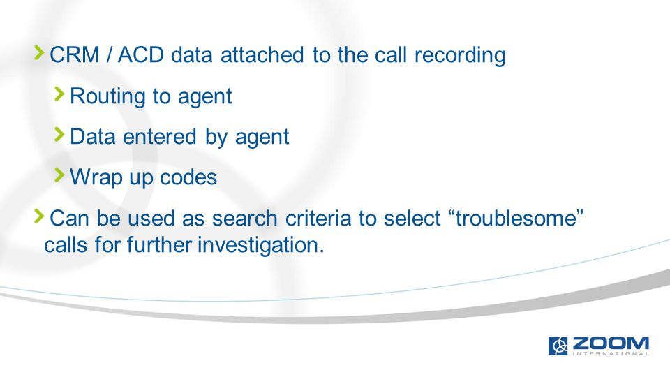 "CRM / ACD data attached to the call recording Routing to agent Data entered by agent Wrap up codes Can be used as search criteria to select ""troubleso"