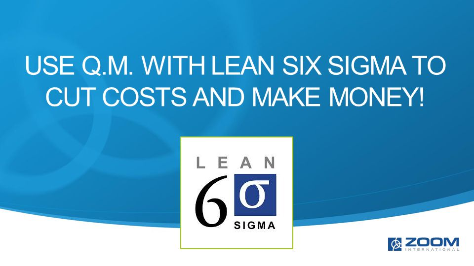 USE Q.M. WITH LEAN SIX SIGMA TO CUT COSTS AND MAKE MONEY!