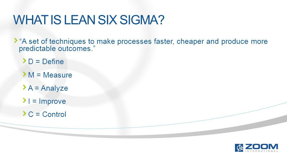 "WHAT IS LEAN SIX SIGMA? ""A set of techniques to make processes faster, cheaper and produce more predictable outcomes."" D = Define M = Measure A = Anal"