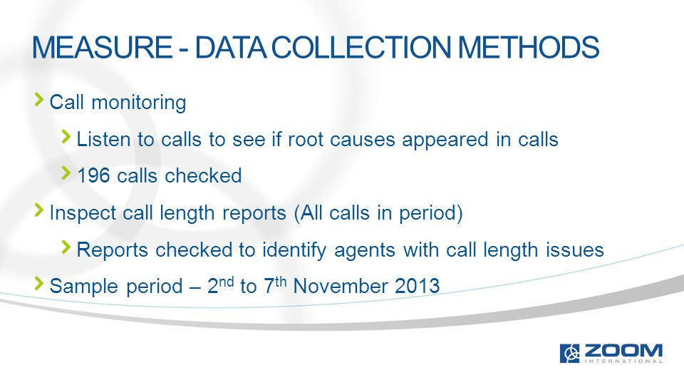 MEASURE - DATA COLLECTION METHODS Call monitoring Listen to calls to see if root causes appeared in calls 196 calls checked Inspect call length reports (All calls in period) Reports checked to identify agents with call length issues Sample period – 2 nd to 7 th November 2013