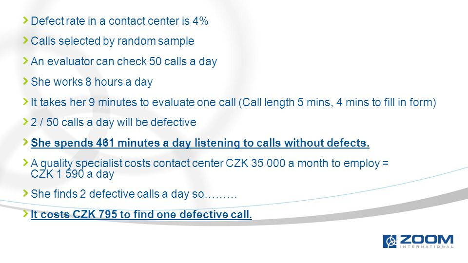 Defect rate in a contact center is 4% Calls selected by random sample An evaluator can check 50 calls a day She works 8 hours a day It takes her 9 minutes to evaluate one call (Call length 5 mins, 4 mins to fill in form) 2 / 50 calls a day will be defective She spends 461 minutes a day listening to calls without defects.