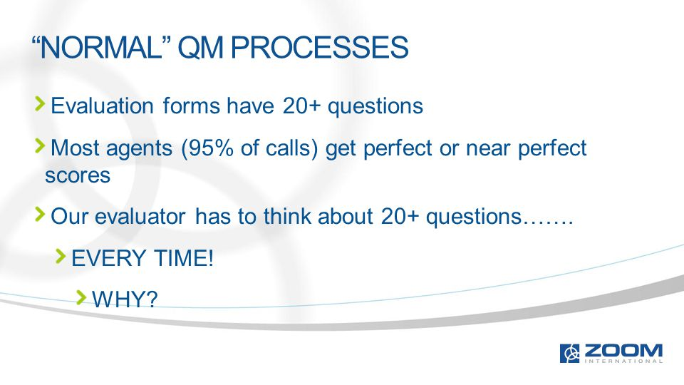 """NORMAL"" QM PROCESSES Evaluation forms have 20+ questions Most agents (95% of calls) get perfect or near perfect scores Our evaluator has to think abo"