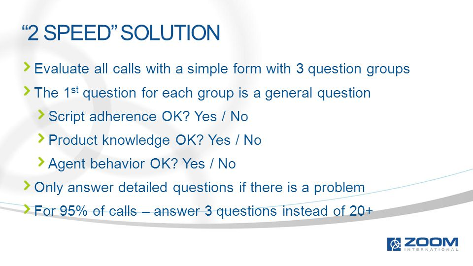 """2 SPEED"" SOLUTION Evaluate all calls with a simple form with 3 question groups The 1 st question for each group is a general question Script adherenc"