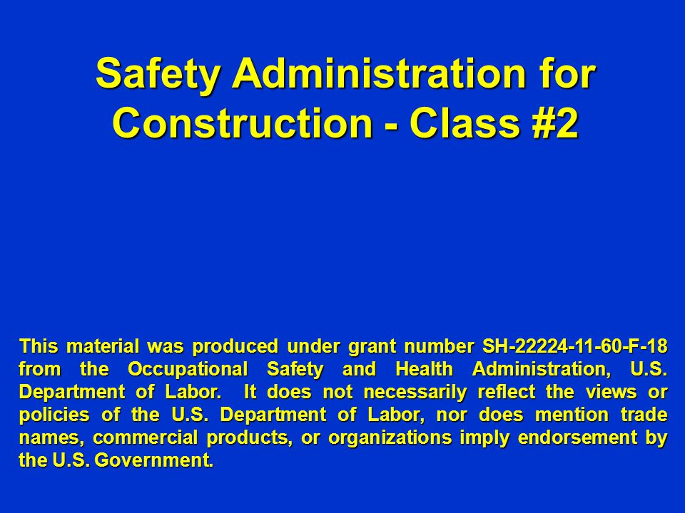 Safety Administration for Construction - Class #2 This material was produced under grant number SH-22224-11-60-F-18 from the Occupational Safety and H