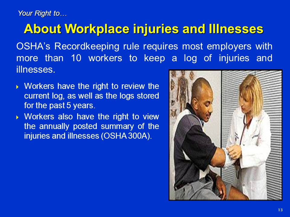 OSHA's Recordkeeping rule requires most employers with more than 10 workers to keep a log of injuries and illnesses. 13 Your Right to…  Workers have