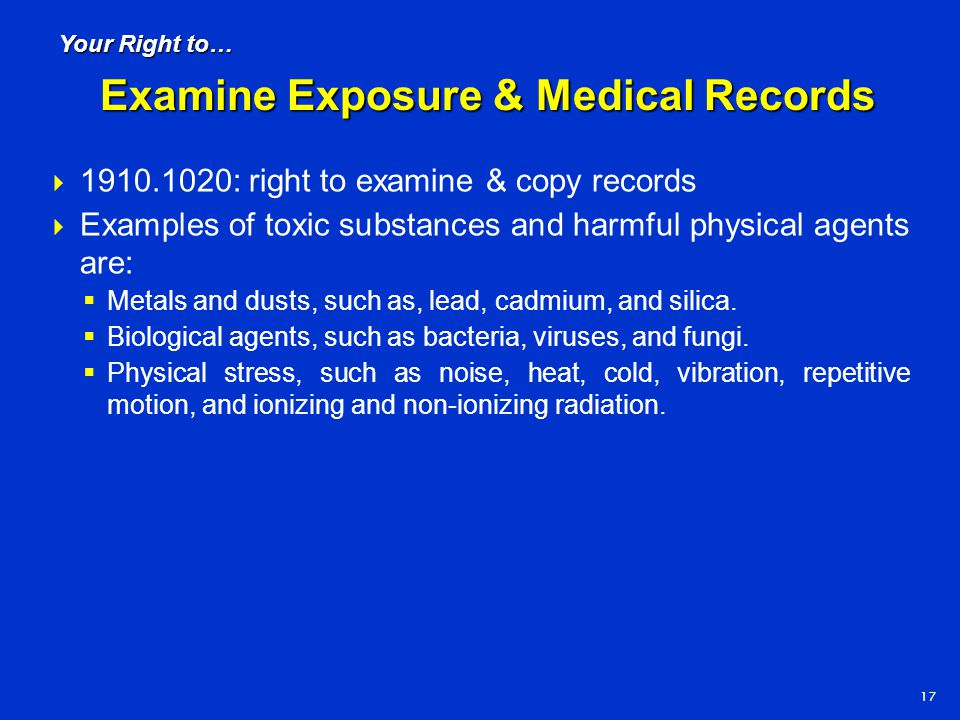  1910.1020: right to examine & copy records  Examples of toxic substances and harmful physical agents are:  Metals and dusts, such as, lead, cadmiu
