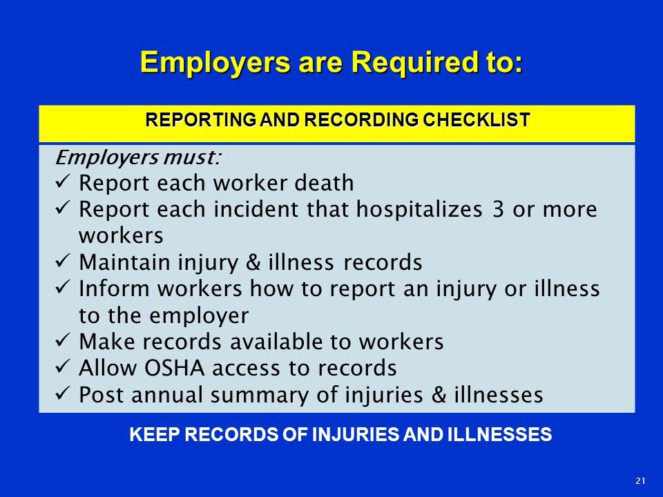 Employers are Required to: KEEP RECORDS OF INJURIES AND ILLNESSES 21 REPORTING AND RECORDING CHECKLIST Employers must: Report each worker death Report