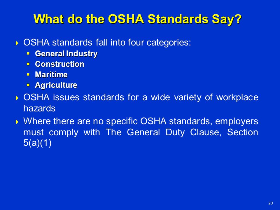 What do the OSHA Standards Say?  OSHA standards fall into four categories:  General Industry  Construction  Maritime  Agriculture  OSHA issues s