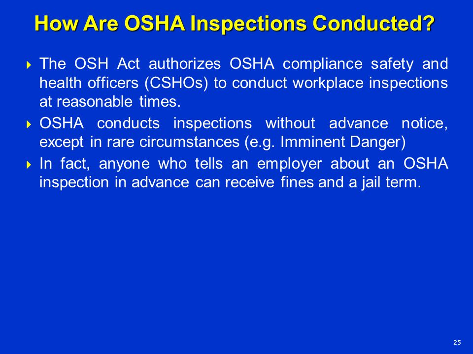  The OSH Act authorizes OSHA compliance safety and health officers (CSHOs) to conduct workplace inspections at reasonable times.  OSHA conducts insp