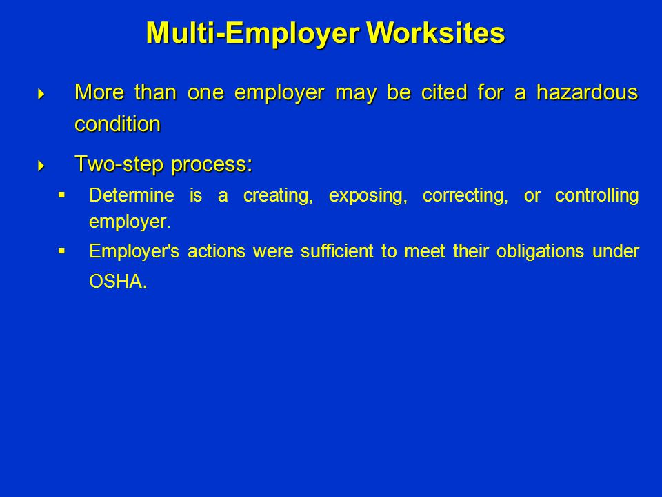  More than one employer may be cited for a hazardous condition  Two-step process:  Determine is a creating, exposing, correcting, or controlling em