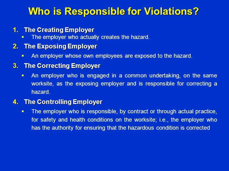 1.The Creating Employer  The employer who actually creates the hazard. 2.The Exposing Employer  An employer whose own employees are exposed to the h