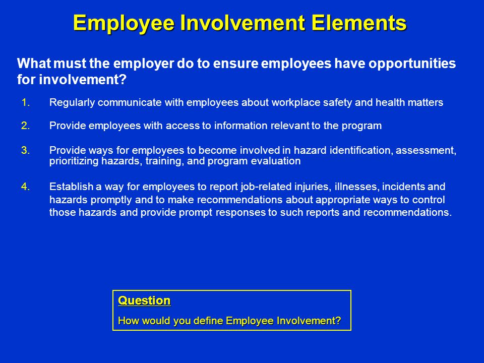 Employee Involvement Elements 1.Regularly communicate with employees about workplace safety and health matters 2.Provide employees with access to info