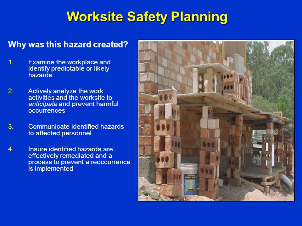 Worksite Safety Planning 1.Examine the workplace and identify predictable or likely hazards 2.Actively analyze the work activities and the worksite to
