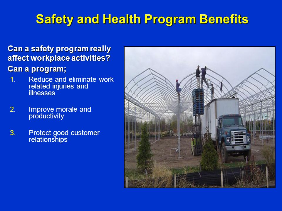 Safety and Health Program Benefits 1.Reduce and eliminate work related injuries and illnesses 2.Improve morale and productivity 3.Protect good custome